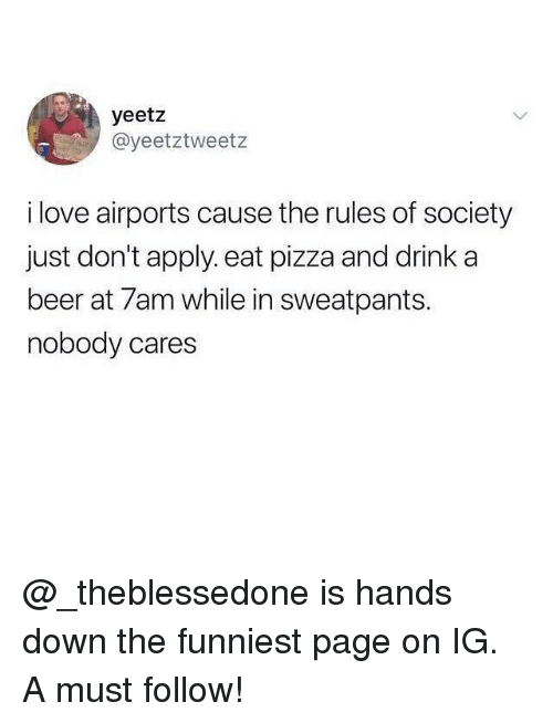 Beer, Funny, and Love: yeetz  @yeetztweetz  i love airports cause the rules of society  just don't apply.eat pizza and drink a  beer at 7am while in sweatpants.  nobody cares @_theblessedone is hands down the funniest page on IG. A must follow!