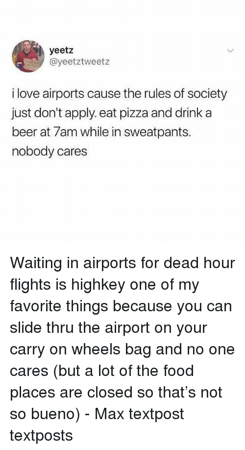 Beer, Food, and Love: yeetz  @yeetztweetz  i love airports cause the rules of society  just don't apply. eat pizza and drink a  beer at 7am while in sweatpants.  nobody cares Waiting in airports for dead hour flights is highkey one of my favorite things because you can slide thru the airport on your carry on wheels bag and no one cares (but a lot of the food places are closed so that's not so bueno) - Max textpost textposts
