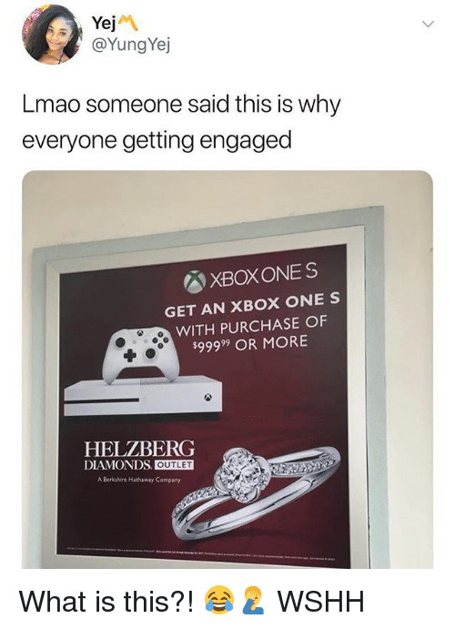Lmao, Memes, and Wshh: Yej  @YungYej  Lmao someone said this is why  everyone getting engaged  XBOXONES  GET AN XBOX ONE S  WITH PURCHASE OF  $99999 OR MORE  HELZBERG  DIAMONDS. OUTLET  A Berkshire Hathaway Company What is this?! 😂🤦♂️ WSHH