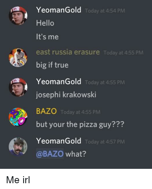 Hello, Pizza, and True: YeomanGold  Hello  It's me  east russia erasure Today at 4:55 PM  big if true  YeomanGold  Today at 4:54 PM  Today at 4:55 PM  josephi krakowski  BAZ0 Today at 4:55 PM  but your the pizza guy???  YeomanGold  @BAZO what?  Today at 4:57 PM