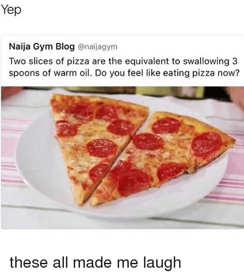 Gym, Memes, and Pizza: Yep  Naija Gym Blog @naijagym  Two slices of pizza are the equivalent to swallowing 3  spoons of warm oil. Do you feel like eating pizza now? these all made me laugh