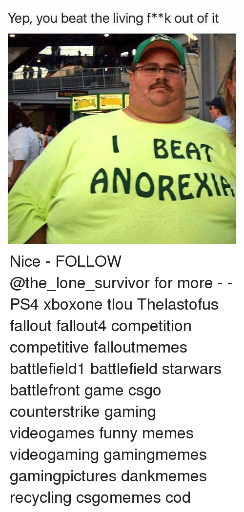 Funny, Memes, and Ps4: Yep, you beat the living f**k out of it  I BEAT  ANOREAH Nice - FOLLOW @the_lone_survivor for more - - PS4 xboxone tlou Thelastofus fallout fallout4 competition competitive falloutmemes battlefield1 battlefield starwars battlefront game csgo counterstrike gaming videogames funny memes videogaming gamingmemes gamingpictures dankmemes recycling csgomemes cod