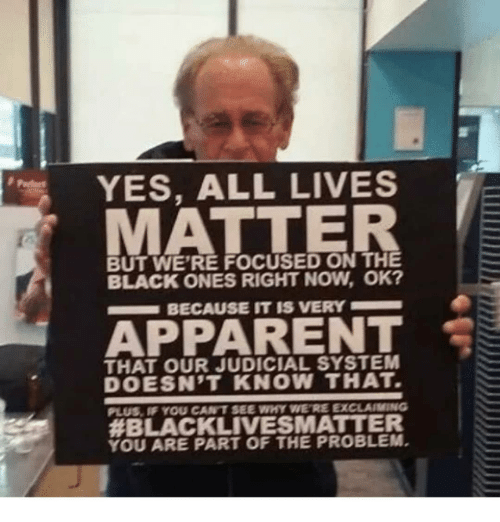 Memes, Black, and 🤖: YES, ALL LIVES  BUT WE'RE FOCUSED ON THE  BLACK ONES RIGHT NOW, OK?  BECAUSE IT IS VERY  APRARENT  THAT OUR JUDICIAL SYSTEM  DOESN'T KNOW THAT  PLUS, IF YOU CANT SEE WHY WE'RE EXC IG  #BLACKLIVES MATTER  YOU ARE PART OF THE PROBLEM.