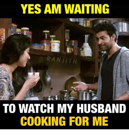 Memes, Watch, and Husband: YES AM WAITING  RANJITH  TO WATCH MY HUSBAND  COOKING FOR ME