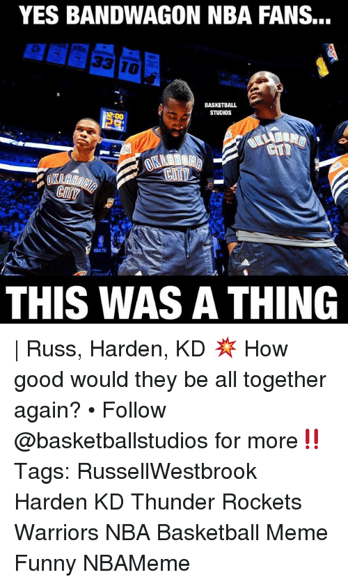 Basketball, Funny, and Meme: YES BANDWAGON NBA FANS...  BASKETBALL  STUDIOS  THIS WAS A THING | Russ, Harden, KD 💥 How good would they be all together again? • Follow @basketballstudios for more‼️ Tags: RussellWestbrook Harden KD Thunder Rockets Warriors NBA Basketball Meme Funny NBAMeme