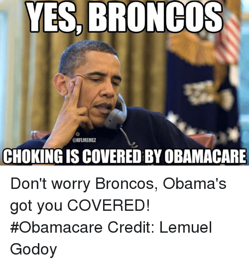 Nfl, Broncos, and Obamacare: YES, BRONCOS  ONFLMEMEZ  CHOKING IS COVERED BYOBAMACARE Don't worry Broncos, Obama's got you COVERED! #Obamacare Credit: Lemuel Godoy