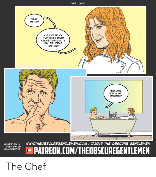 """Food, Chef, and Yes: """"YES,CHEF""""  HEAR  ME OUT  A FOOD TRUCK  THAT SELLS CRAB  RELATED PRODUCTS  CALLED """"CRAB  AND GO""""  WHY ARE  YOU IN MY  BATHTUB?  les-  www.THEOBSCUREGENTLEMEN.COM   @2019 THE OBSCURE GENTLEMEN  BASED ON A  TWEET BY:  JAMBEREE13  IPATREON.COM/THEOBSCUREGENTLEMEN The Chef"""
