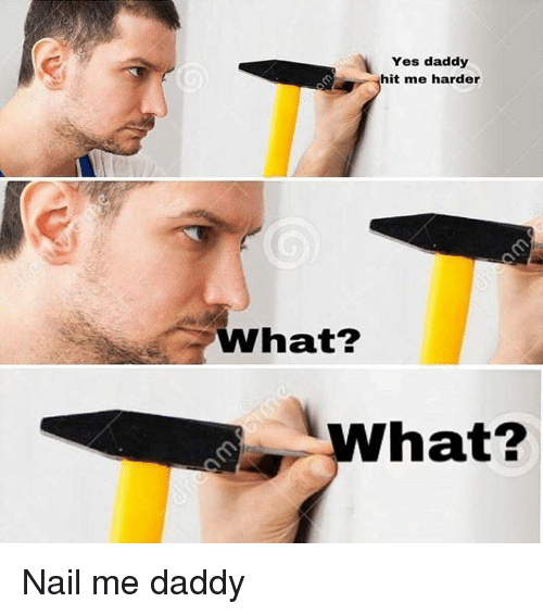 Yes Daddy Hit Me Harder What? What? Nail Me Daddy   Meme ...