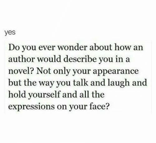 Wonder, All The, and How: yes  Do you ever wonder about how an  author would describe you in a  novel? Not only your appearance  but the way you talk and laugh and  hold yourself and all the  expressions on your face?