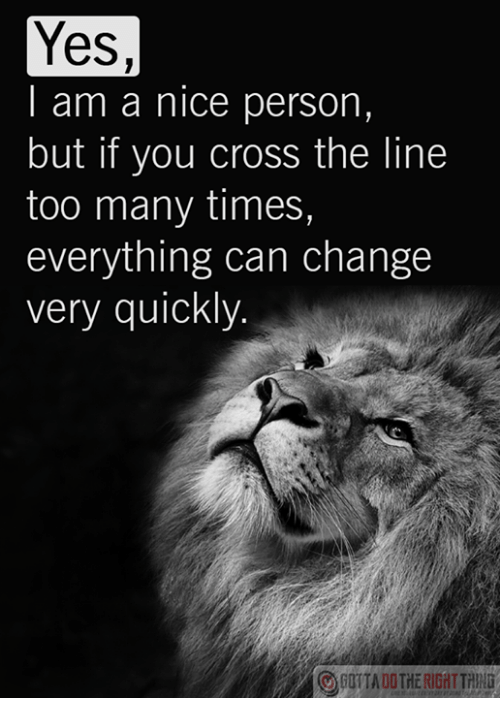 Cross, Change, and Nice: Yes,  I am a nice person,  but if you cross the line  too many times,  everything can change  very quickly.  GOITA DOTHE RIGHTTHUNG