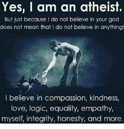 God, Logic, and Love: Yes, I am an atheist.  But just because I do not believe in your god  does not mean that l do not believe in anything!  I believe in compassion, kindness,  love, logic, equality, empathy,  myself, integrity, honesty, and more.