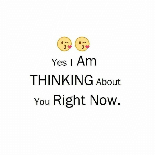 Yes I Am THINKING About You Right Now | Meme on ME ME