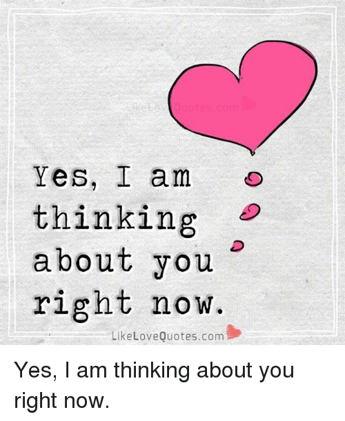 Yes I Am Thinking About You Right Now Like Love Quotescom Yes I Am