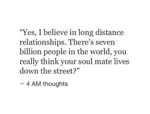 "Relationships, World, and Yes: ""Yes, I believe in long distance  relationships. There's seven  billion people in the world, you  really think your soul mate lives  down the street?""  35  4 AM thoughts"