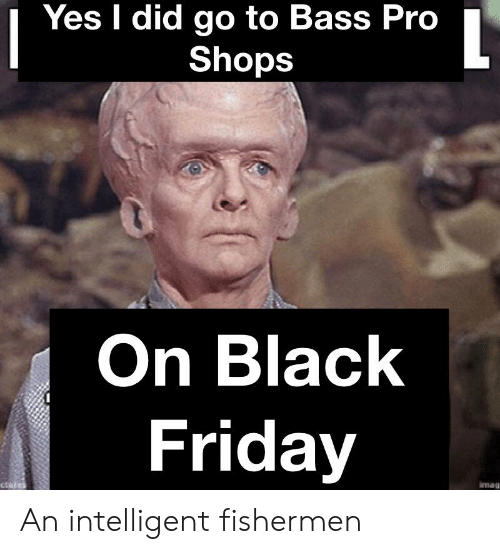 Black Friday, Friday, and Bass Pro Shops: Yes I did go to Bass Pro  Shops  On Black  Friday  imag  ctul An intelligent fishermen