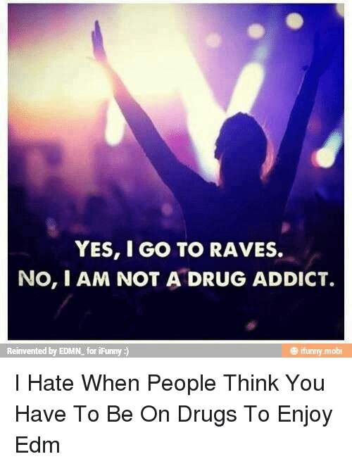 YES I GO TO RAVES NOI AM NOT a DRUG ADDICT by EDMN for