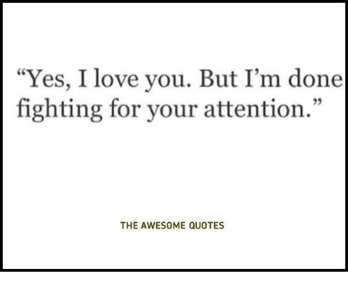 Yes I Love You But Im Done Fighting For Your Attention The Awesome