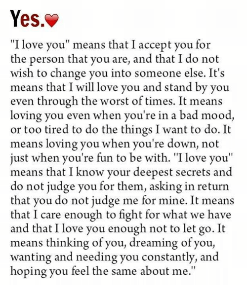 "Memes, Mood, and The Worst: Yes.  ""I love you"" means that I accept you for  the person that you are, and that I do not  wish to change you into someone else. It's  means that I will love you and stand by you  even through the worst of times. It means  loving you even when you're in a bad mood,  or too tired to do the things I want to do. It  means loving you when you're down, not  just when you're fun to be with. ""I you""  means that I know your deepest secrets and  do not judge you for them, asking in return  that you do not judge me for mine. It means  that I care enough to fight for what we have  and that I love you enough not to let go. It  means thinking of you, dreaming of you,  wanting and needing you constantly, and  hoping you feel the same about me"