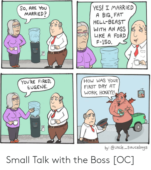 Ass, Work, and Ford: YES! I MARRIED  A BIG, FAT  HELL-BEAST  WITH AN ASS  So, ARE You  MARRIED?  LIKE A FORD  F-150.  YOURE FIRED,  EUGENE.  How WAS YOUR  FIRST DAY AT  WORK HONEY?!  by: @uncle -Saucebags Small Talk with the Boss [OC]