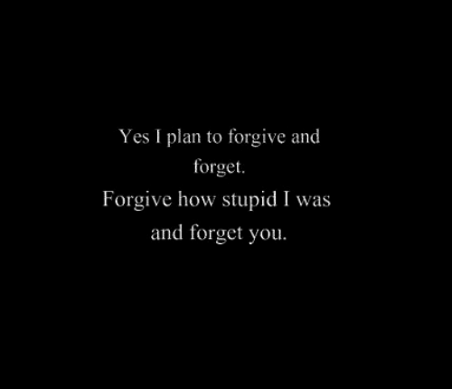 How, Yes, and You: Yes I plan to forgive and  forget  Forgive how stupid I was  and forget you.