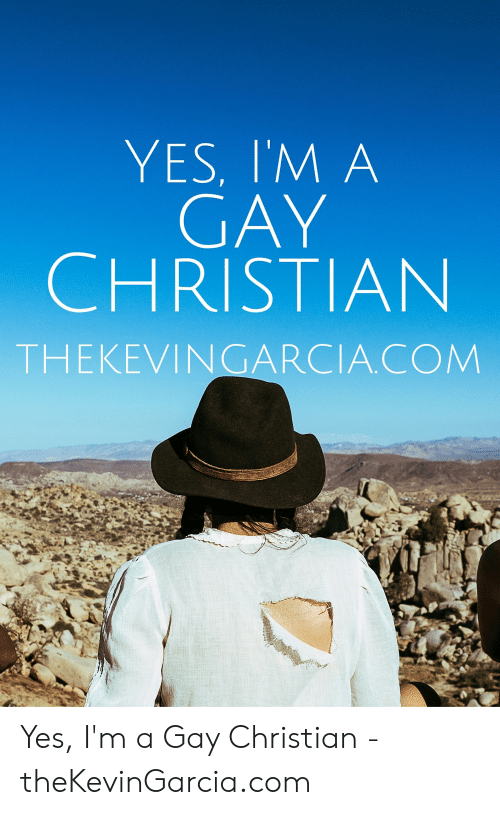 Yes, Com, and Gay: YES, I'M A  GAY  CHRISTIAN  THEKEVINGARCIA.COM Yes, I'm a Gay Christian - theKevinGarcia.com