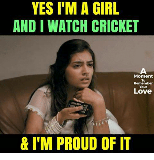 Love, Memes, and Cricket: YES I'M A GIRL  AND I WATCH CRICKET  Moment  To  Remember  Your  Love  & ITM PROUD OF IT