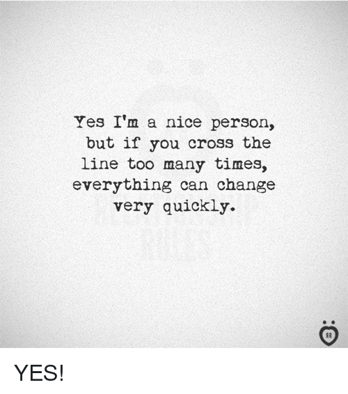 Cross, Change, and Nice: Yes I'm a nice person,  but if you cross the  line too many times,  everything can change  very quickly. YES!