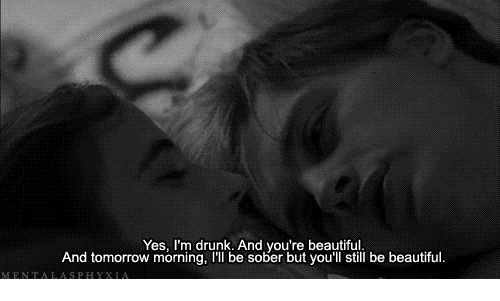 Beautiful, Drunk, and Tomorrow: Yes, I'm drunk. And you're beautiful  And tomorrow morning, I'll be sober but you'll still be beautiful