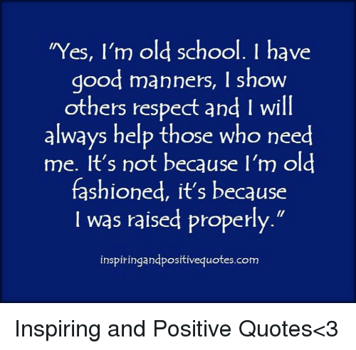 Yes Im Old School I Have Good Manners I Show Others Respect And I