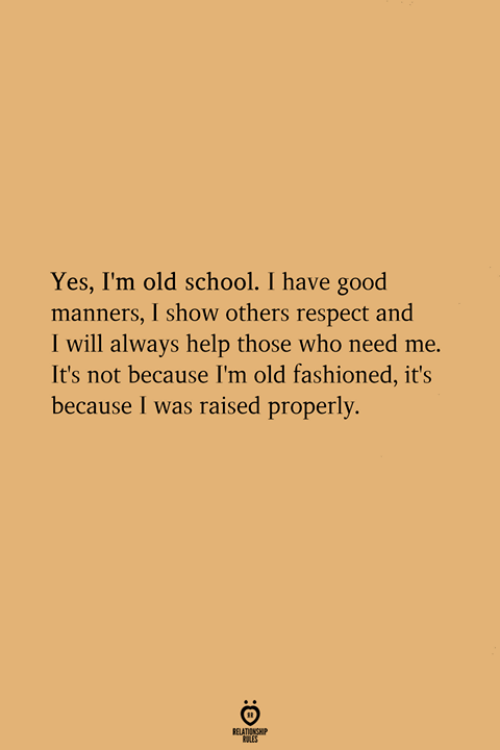 Respect, School, and Good: Yes, I'm old school. I have good  manners, I show others respect and  I will always help those who need me.  It's not because I'm old fashioned, it's  because I was raised properly.  RELATIONGHIP