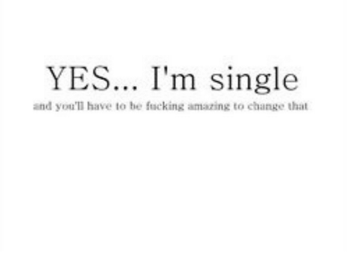 Amazing, Change, and Single: YES... I'm single  and you'll have to be fucking amazing to change that
