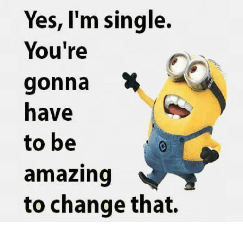 Memes, Amazing, and Change: Yes, I'm single.  You're  gonna  to be  amazing  to change that.