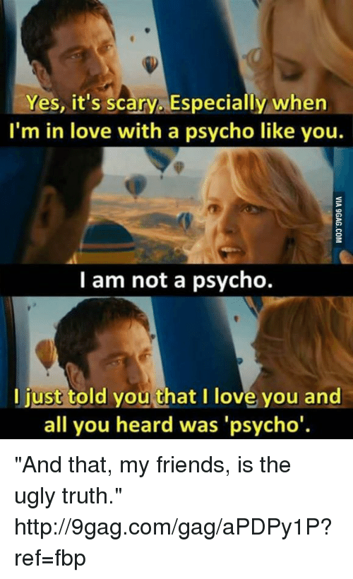 "Dank, 🤖, and Yes: Yes, it's scary Especially when  I'm in love with a psycho like you.  I am not a psycho.  I just told you that I love you and  all you heard was 'psycho' ""And that, my friends, is the ugly truth."" http://9gag.com/gag/aPDPy1P?ref=fbp"