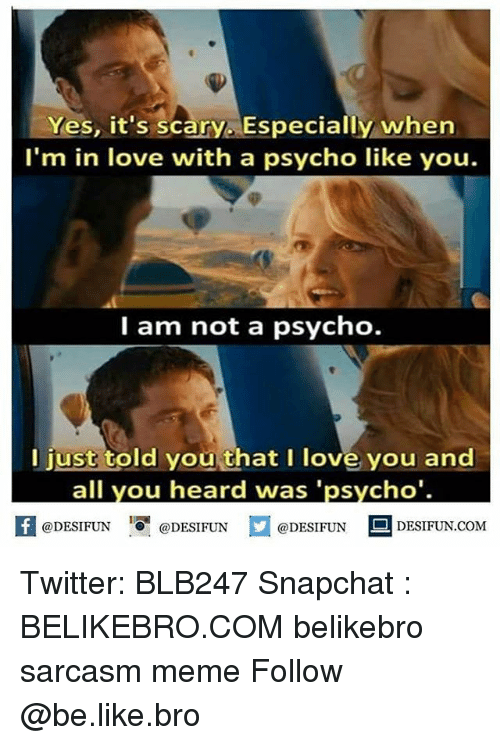 Be Like, Love, and Meme: Yes, it's scary. Especially whern  I'm in love with a psycho like you.  I am not a psycho.  I just told you that I love you and  all you heard was 'psycho'.  困@DESIFUN 증@DESIFUN  @DESIFUNDESIFUN.COM Twitter: BLB247 Snapchat : BELIKEBRO.COM belikebro sarcasm meme Follow @be.like.bro