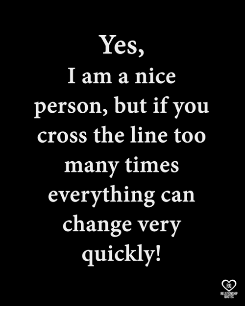 Yes L Am A Nice Person But If You Cross The Line Too Many Times