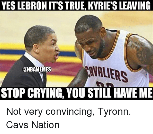 Cavs, Crying, and Memes: YES LEBRON IT'S TRUE, KYRIE'S LEAVING  VALIERS  @NBAMEMES  STOP CRYING, YOU STILL HAVE ME Not very convincing, Tyronn. Cavs Nation