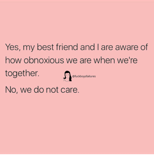 Best Friend, Best, and Girl Memes: Yes, my best friend and I are aware of  how obnoxious we are when we're  together.  No, we do not care.  @fuckboysfailures