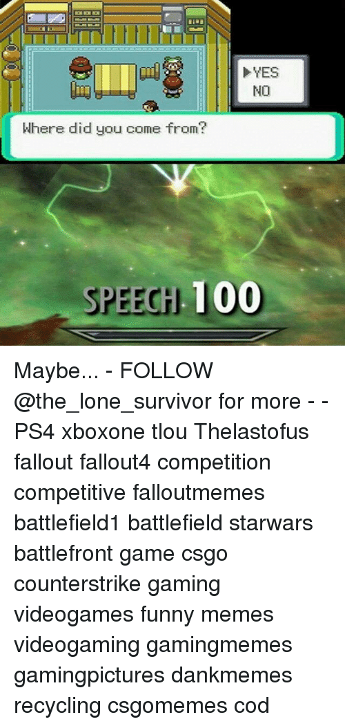 Anaconda, Funny, and Memes: YES  NO  Where did you come from?  SPEEGH 100 Maybe... - FOLLOW @the_lone_survivor for more - - PS4 xboxone tlou Thelastofus fallout fallout4 competition competitive falloutmemes battlefield1 battlefield starwars battlefront game csgo counterstrike gaming videogames funny memes videogaming gamingmemes gamingpictures dankmemes recycling csgomemes cod
