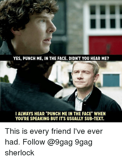 "9gag, Memes, and Sherlock: YES, PUNCH ME, IN THE FACE. DIDN'T YOU HEAR ME?  IALWAYS HEAR ""PUNCH ME IN THE FACE"" WHEN  YOU'RE SPEAKING BUT IT'S USUALLY SUB-TEXT. This is every friend I've ever had. Follow @9gag 9gag sherlock"