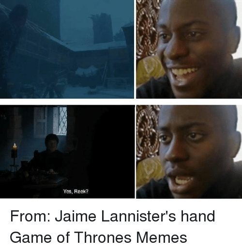 yes reek from jaime lannisters hand game of thrones memes 353216 yes reek? from jaime lannister's hand game of thrones memes game