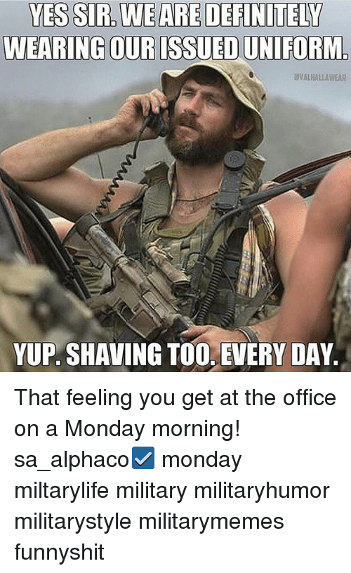 Definitely, Memes, and The Office: YES SIR. WE ARE DEFINITELY  WEARING OUR ISSUEDUNIFORM.  VALHALLAWEAR  YUP SHAVING TOO. EVERY DAY That feeling you get at the office on a Monday morning! sa_alphaco☑️ monday miltarylife military militaryhumor militarystyle militarymemes funnyshit