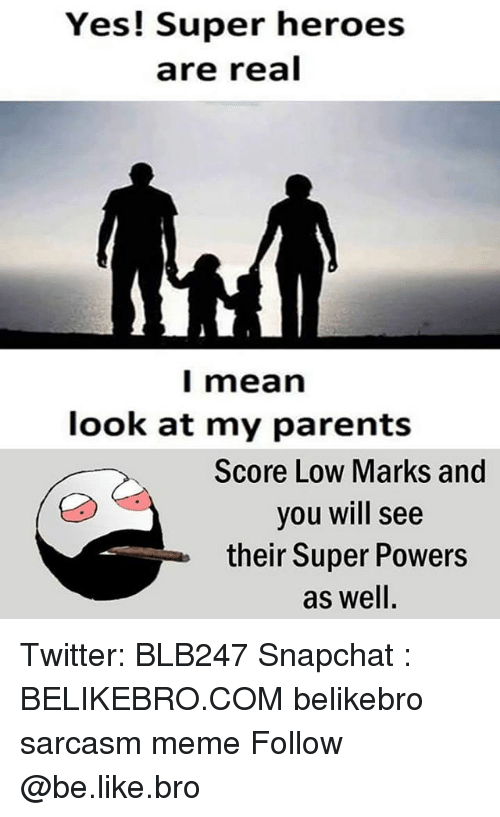 Be Like, Meme, and Memes: Yes! Super heroes  are real  l mean  look at my parents  Score Low Marks and  you will see  their Super Powers  as well Twitter: BLB247 Snapchat : BELIKEBRO.COM belikebro sarcasm meme Follow @be.like.bro