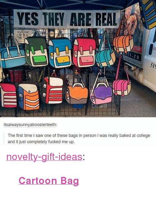 """Baked, College, and Saw: YES THEY ARE REAL  itsalwaysunnyatroosterteeth:  The first time I saw one of these bags in person i was really baked at college  and it just completely fucked me up <p><a href=""""https://novelty-gift-ideas.tumblr.com/post/163605841363/cartoon-bag"""" class=""""tumblr_blog"""">novelty-gift-ideas</a>:</p><blockquote><p><b><a href=""""https://novelty-gift-ideas.com/3d-style-cartoon-bag/"""">  Cartoon Bag</a></b></p></blockquote>"""