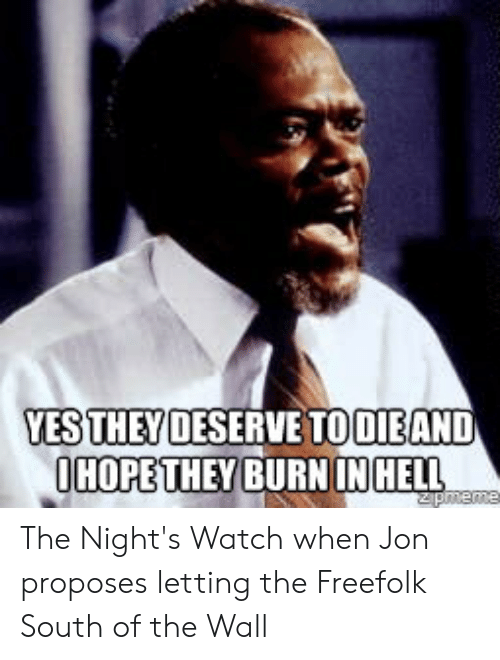 Watch, Hell, and Yes: YES THEY DESERVE TOOIEAND  OHOPE THEY BURNIN HELL  Zpmeme The Night's Watch when Jon proposes letting the Freefolk South of the Wall