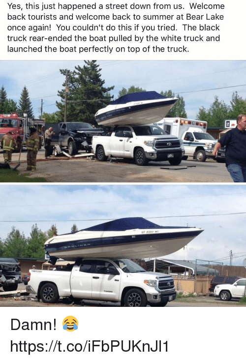 Summer, Bear, and Black: Yes, this just happened a street down from us. Welcome  back tourists and welcome back to summer at Bear Lake  once again! You couldn't do this if you tried. The black  truck rear-ended the boat pulled by the white truck and  launched the boat perfectly on top of the truck.  ur 8360 Damn! 😂 https://t.co/iFbPUKnJl1