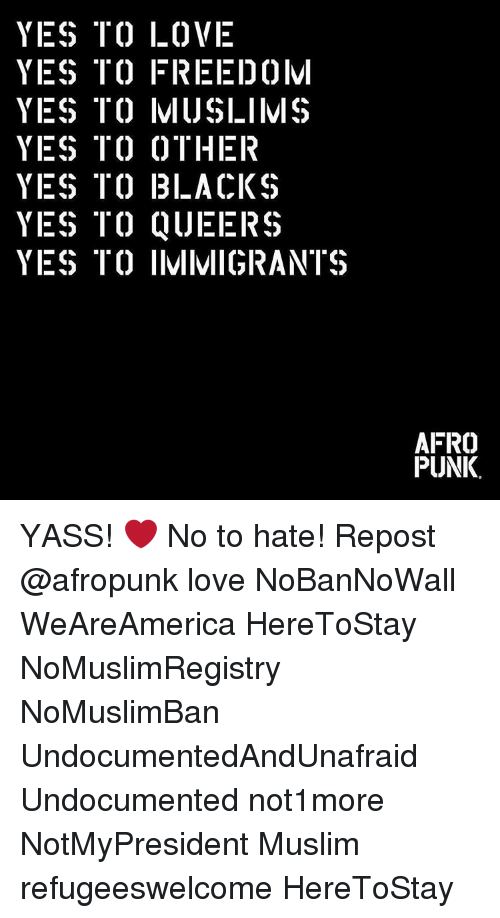 Memes, Afros, and 🤖: YES TO LOVE  YES ITC) FREEI)0lvl  YES TO IVIIJSLIIVIS  YES TO OTHER  YES TO BLACKS  YES TO QUEERS  YES TO IIVIIMIGRANTS  AFRO  PUNK. YASS! ❤️ No to hate! Repost @afropunk love NoBanNoWall WeAreAmerica HereToStay NoMuslimRegistry NoMuslimBan UndocumentedAndUnafraid Undocumented not1more NotMyPresident Muslim refugeeswelcome HereToStay