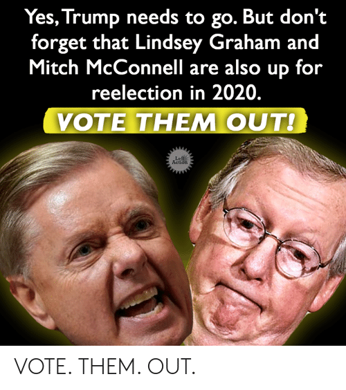 Memes, Trump, and Mitch McConnell: Yes, Trump needs to go. But don't  forget that Lindsey Graham and  Mitch McConnell are also up for  reelection in 2020.  VOTE THEM OUT!  Left  Action VOTE. THEM. OUT.