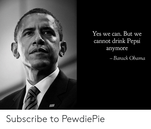 Obama, Pepsi, and Barack Obama: Yes we can. But we  cannot drink Pepsi  anymore  Barack Obama Subscribe to PewdiePie