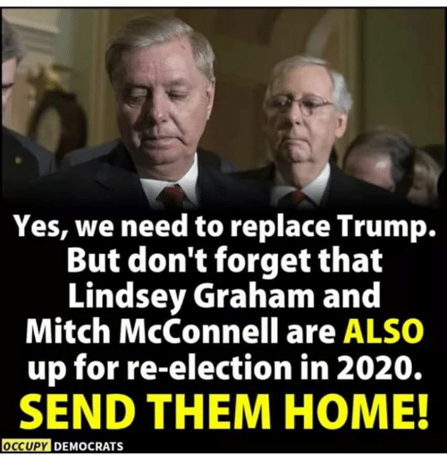 Home, Trump, and Mitch McConnell: Yes, we need to replace Trump.  But don't forget that  Lindsey Graham and  Mitch McConnell are ALSO  up for re-election in 2020.  SEND THEM HOME!  OCCUPY DEMOCRATS