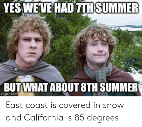 Summer, California, and Snow: YES WEVE HAD TTH  SUMMER  BUT WHATABOUT 8TH SUMMER  imgflip.com East coast is covered in snow and California is 85 degrees